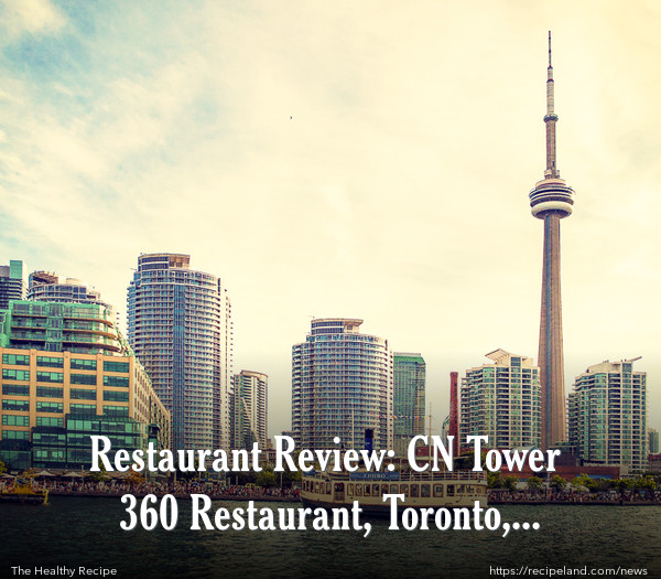Restaurant Review: CN Tower 360 Restaurant, Toronto, Canada