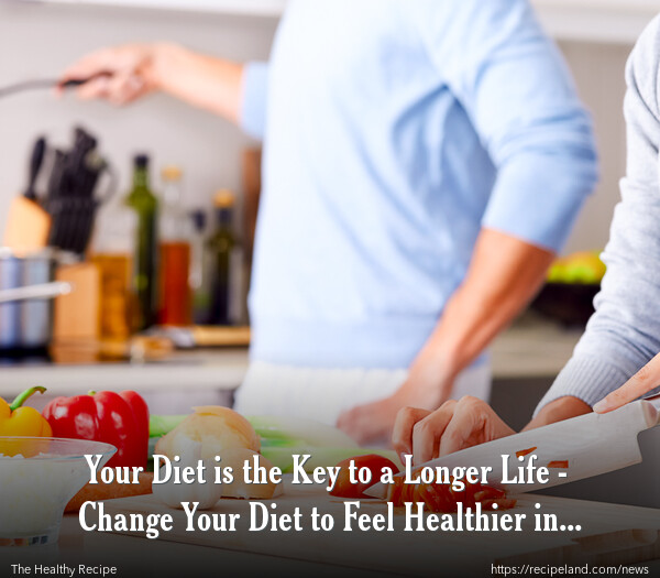 Your Diet is the Key to a Longer Life - Change Your Diet to Feel Healthier in 2011