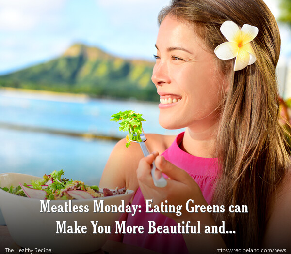 Meatless Monday: Eating Greens can Make You More Beautiful and Attractive