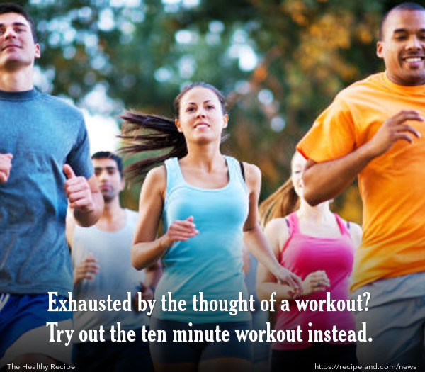 Exhausted by the thought of a workout? Try out the ten minute workout instead.