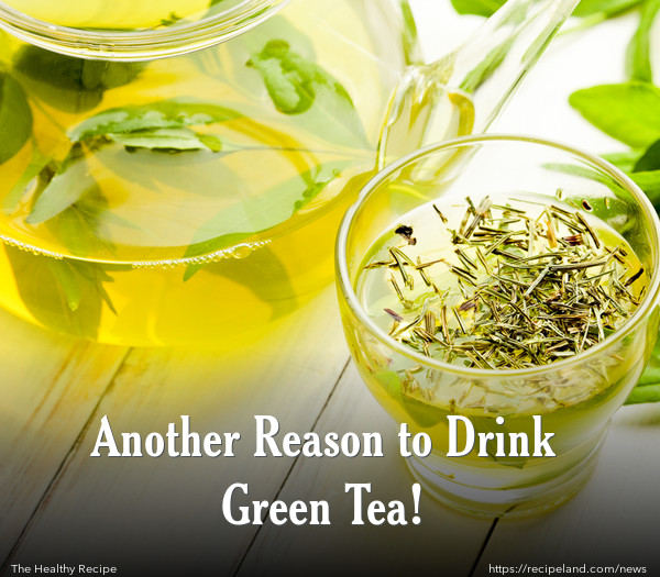 Another Reason to Drink Green Tea!
