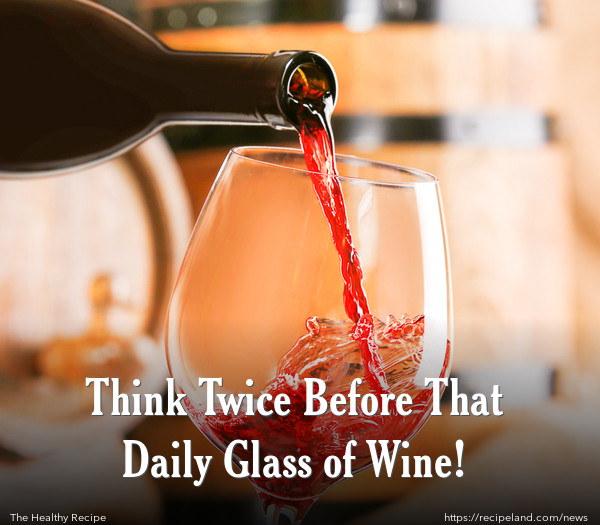 Think Twice Before That Daily Glass of Wine!