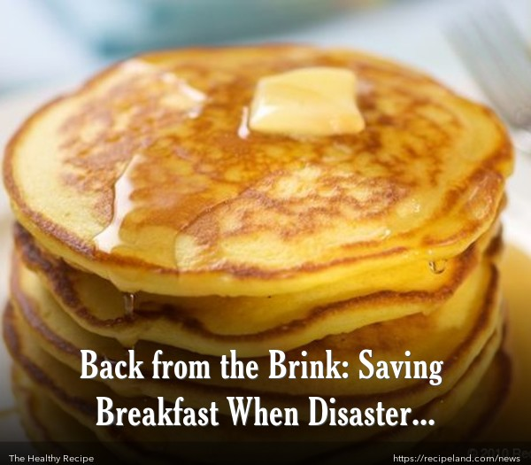 Back from the Brink: Saving Breakfast When Disaster Strikes!