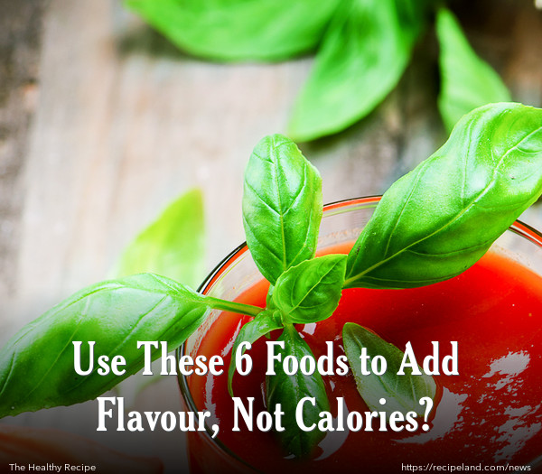 Use These 6 Foods to Add Flavour, Not Calories?