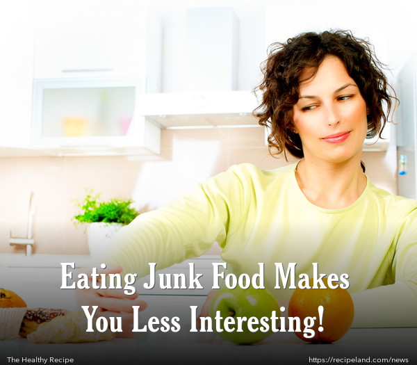 Eating Junk Food Makes You Less Interesting!