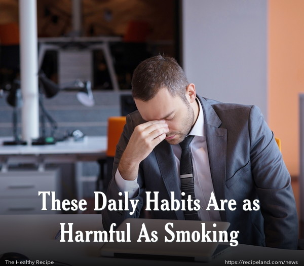 These Daily Habits Are as Harmful As Smoking