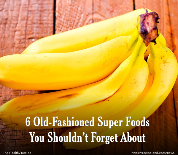 6 Old-Fashioned Super Foods You Shouldn't Forget About