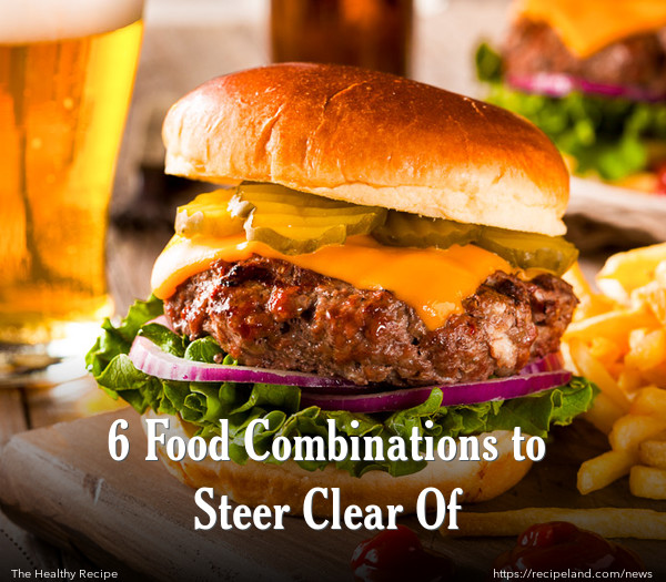 6 Food Combinations to Steer Clear Of